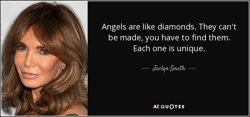 Angels are like diamonds. They can't be made, you have to find them. Each one is unique. - Jaclyn Smith