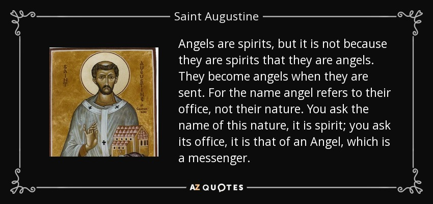 Angels are spirits, but it is not because they are spirits that they are angels. They become angels when they are sent. For the name angel refers to their office, not their nature. You ask the name of this nature, it is spirit; you ask its office, it is that of an Angel, which is a messenger. - Saint Augustine
