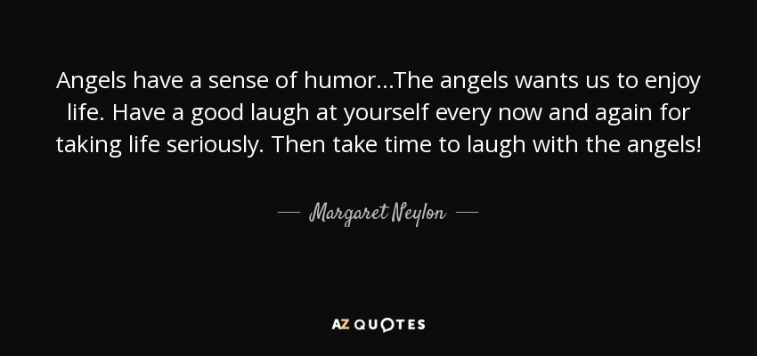 Angels have a sense of humor...The angels wants us to enjoy life. Have a good laugh at yourself every now and again for taking life seriously. Then take time to laugh with the angels! - Margaret Neylon