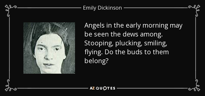 Angels in the early morning may be seen the dews among. Stooping, plucking, smiling, flying. Do the buds to them belong? - Emily Dickinson