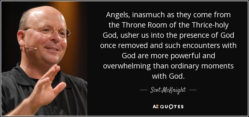 Angels, inasmuch as they come from the Throne Room of the Thrice-holy God, usher us into the presence of God once removed and such encounters with God are more powerful and overwhelming than ordinary moments with God. - Scot McKnight