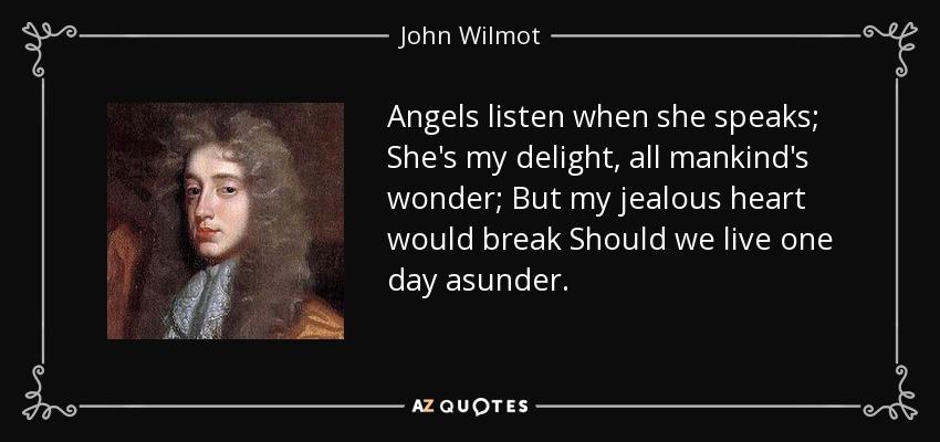 Angels listen when she speaks; She's my delight, all mankind's wonder; But my jealous heart would break Should we live one day asunder. - John Wilmot