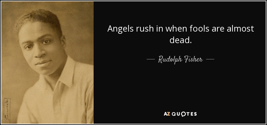Angels rush in when fools are almost dead. - Rudolph Fisher