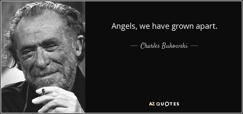 Angels, we have grown apart. - Charles Bukowski