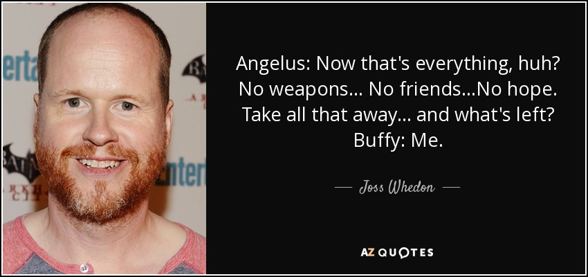 Angelus: Now that's everything, huh? No weapons... No friends...No hope. Take all that away... and what's left? Buffy: Me. - Joss Whedon
