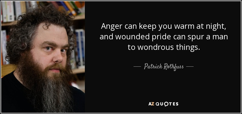 Anger can keep you warm at night, and wounded pride can spur a man to wondrous things. - Patrick Rothfuss