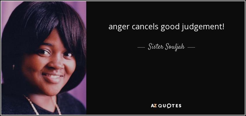 anger cancels good judgement! - Sister Souljah