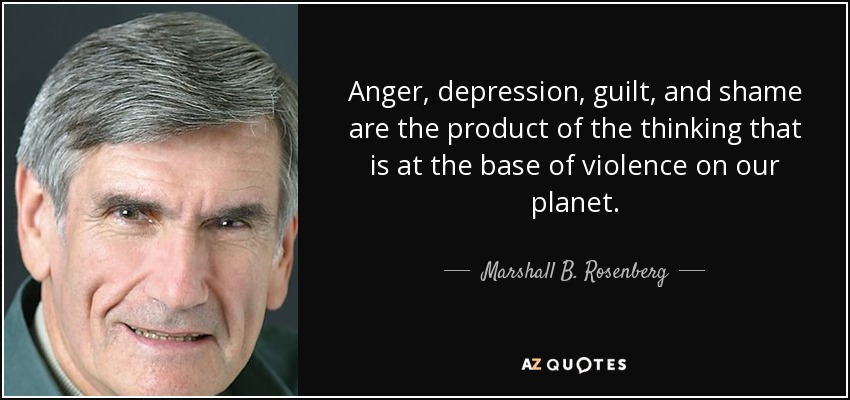 Anger, depression, guilt, and shame are the product of the thinking that is at the base of violence on our planet. - Marshall B. Rosenberg