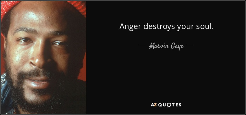 Anger destroys your soul. - Marvin Gaye