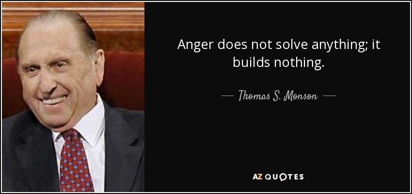 Anger does not solve anything; it builds nothing. - Thomas S. Monson