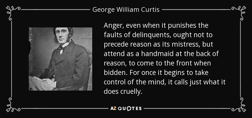 Anger, even when it punishes the faults of delinquents, ought not to precede reason as its mistress, but attend as a handmaid at the back of reason, to come to the front when bidden. For once it begins to take control of the mind, it calls just what it does cruelly. - George William Curtis