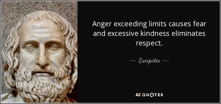Anger exceeding limits causes fear and excessive kindness eliminates respect. - Euripides