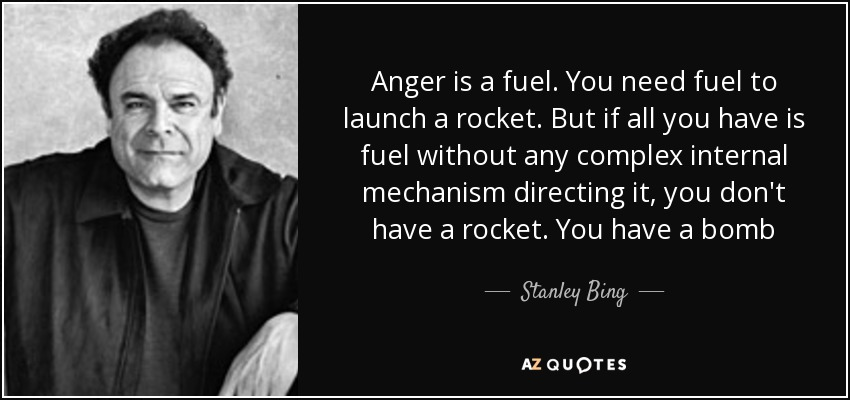 Anger is a fuel. You need fuel to launch a rocket. But if all you have is fuel without any complex internal mechanism directing it, you don't have a rocket. You have a bomb - Stanley Bing