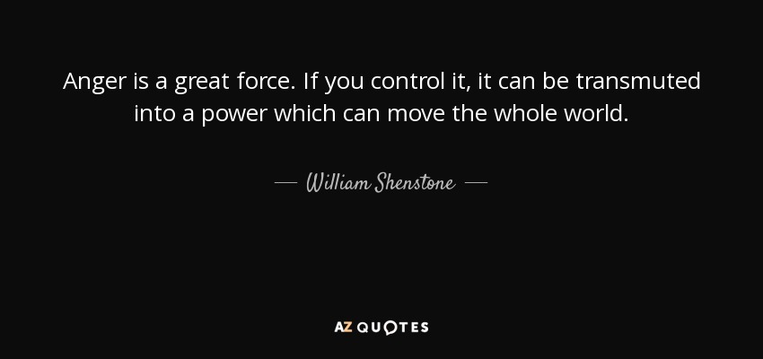 Anger is a great force. If you control it, it can be transmuted into a power which can move the whole world. - William Shenstone