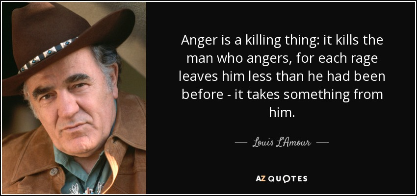 Anger is a killing thing: it kills the man who angers, for each rage leaves him less than he had been before - it takes something from him. - Louis L'Amour