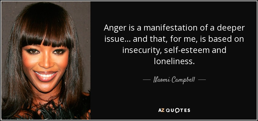 Anger is a manifestation of a deeper issue... and that, for me, is based on insecurity, self-esteem and loneliness. - Naomi Campbell