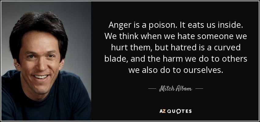 Anger is a poison. It eats us inside. We think when we hate someone we hurt them, but hatred is a curved blade, and the harm we do to others we also do to ourselves. - Mitch Albom