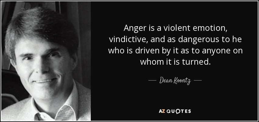 Anger is a violent emotion, vindictive, and as dangerous to he who is driven by it as to anyone on whom it is turned. - Dean Koontz