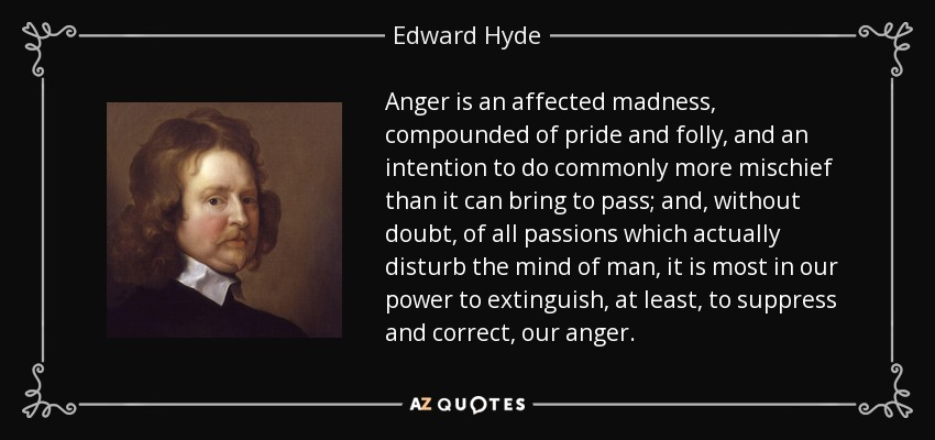 Anger is an affected madness, compounded of pride and folly, and an intention to do commonly more mischief than it can bring to pass; and, without doubt, of all passions which actually disturb the mind of man, it is most in our power to extinguish, at least, to suppress and correct, our anger. - Edward Hyde, 1st Earl of Clarendon