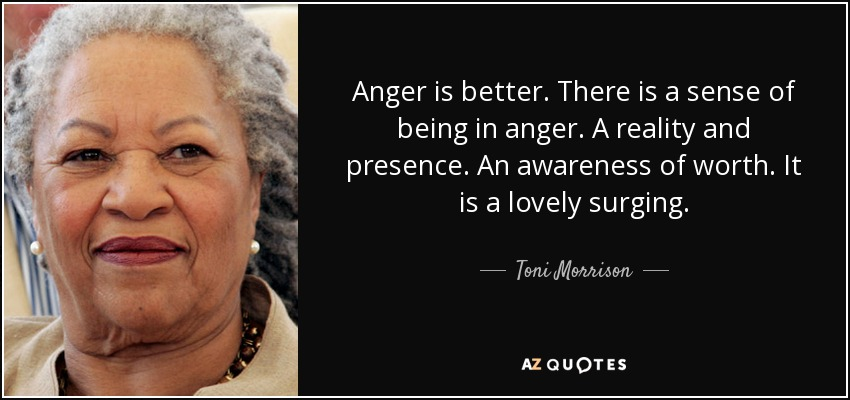 Anger is better. There is a sense of being in anger. A reality and presence. An awareness of worth. It is a lovely surging. - Toni Morrison
