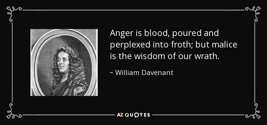Anger is blood, poured and perplexed into froth; but malice is the wisdom of our wrath. - William Davenant