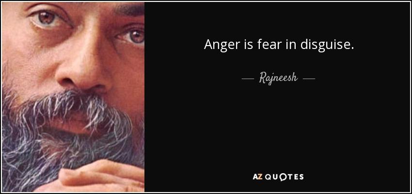 Anger is fear in disguise. - Rajneesh