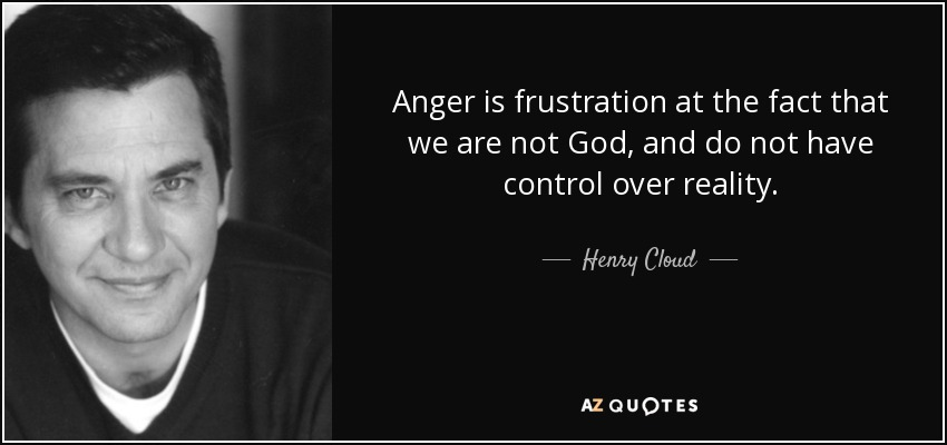 Anger is frustration at the fact that we are not God, and do not have control over reality. - Henry Cloud