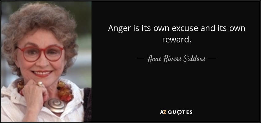 Anger is its own excuse and its own reward. - Anne Rivers Siddons