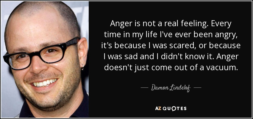 Anger is not a real feeling. Every time in my life I've ever been angry, it's because I was scared, or because I was sad and I didn't know it. Anger doesn't just come out of a vacuum. - Damon Lindelof