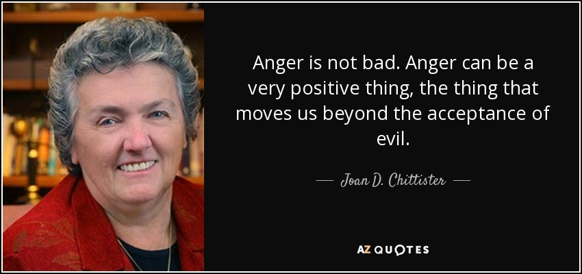 Anger is not bad. Anger can be a very positive thing, the thing that moves us beyond the acceptance of evil. - Joan D. Chittister