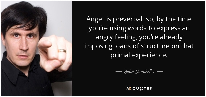 Anger is preverbal, so, by the time you're using words to express an angry feeling, you're already imposing loads of structure on that primal experience. - John Darnielle