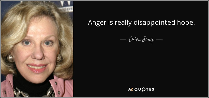 Anger is really disappointed hope. - Erica Jong