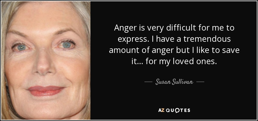 Anger is very difficult for me to express. I have a tremendous amount of anger but I like to save it . . . for my loved ones. - Susan Sullivan