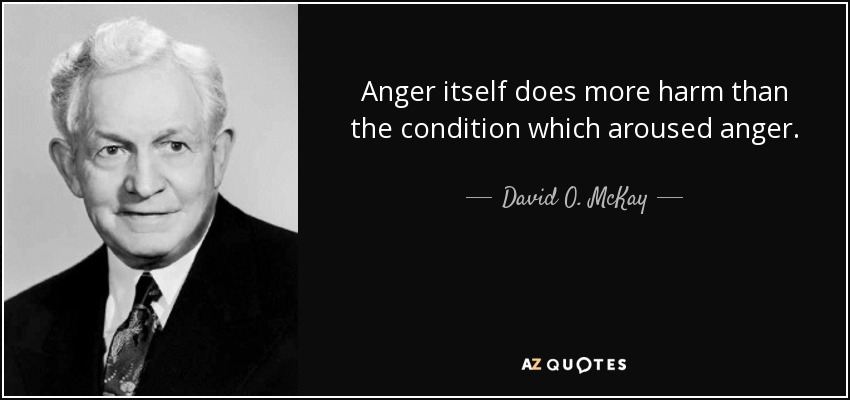 Anger itself does more harm than the condition which aroused anger. - David O. McKay