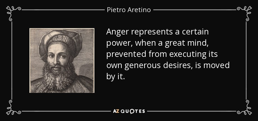 Anger represents a certain power, when a great mind, prevented from executing its own generous desires, is moved by it. - Pietro Aretino