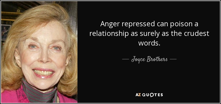 Anger repressed can poison a relationship as surely as the crudest words. - Joyce Brothers