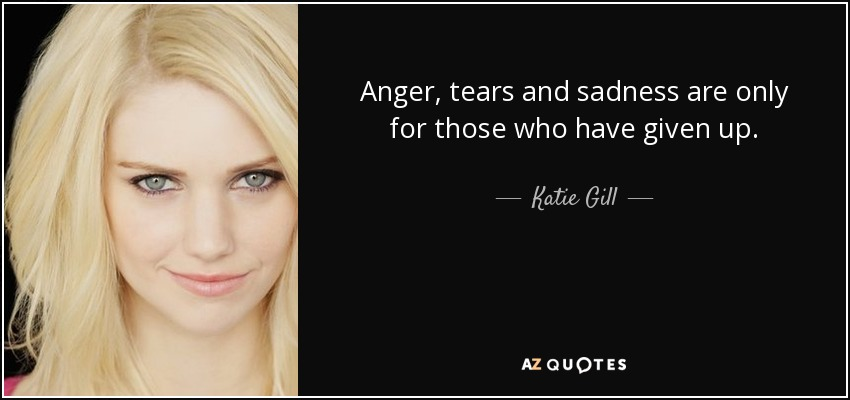 Anger, tears and sadness are only for those who have given up. - Katie Gill
