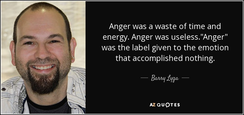 Anger was a waste of time and energy. Anger was useless.