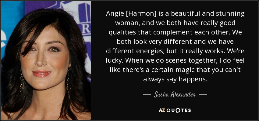 Angie [Harmon] is a beautiful and stunning woman, and we both have really good qualities that complement each other. We both look very different and we have different energies, but it really works. We're lucky. When we do scenes together, I do feel like there's a certain magic that you can't always say happens. - Sasha Alexander
