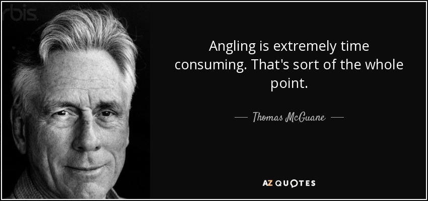 Angling is extremely time consuming. That's sort of the whole point. - Thomas McGuane
