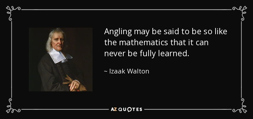 Angling may be said to be so like the mathematics that it can never be fully learned. - Izaak Walton