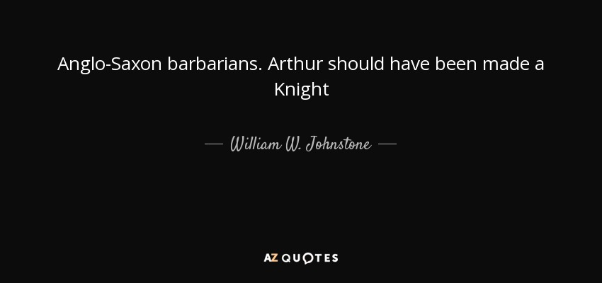 Anglo-Saxon barbarians. Arthur should have been made a Knight - William W. Johnstone