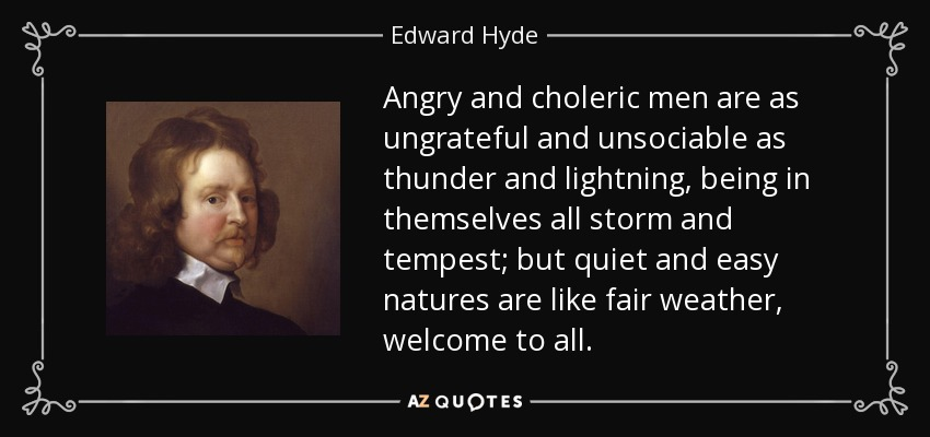 Angry and choleric men are as ungrateful and unsociable as thunder and lightning, being in themselves all storm and tempest; but quiet and easy natures are like fair weather, welcome to all. - Edward Hyde, 1st Earl of Clarendon