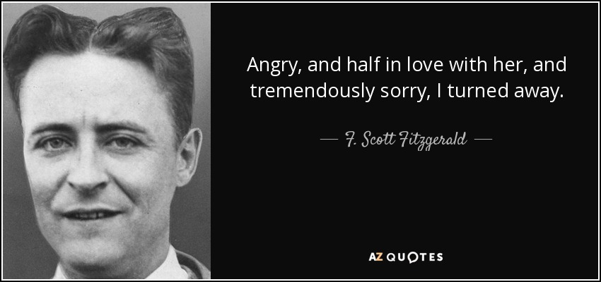 Angry, and half in love with her, and tremendously sorry, I turned away. - F. Scott Fitzgerald