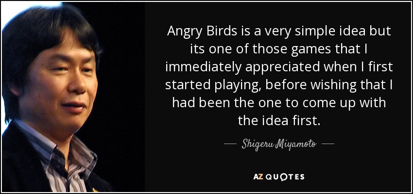 Angry Birds is a very simple idea but its one of those games that I immediately appreciated when I first started playing, before wishing that I had been the one to come up with the idea first. - Shigeru Miyamoto