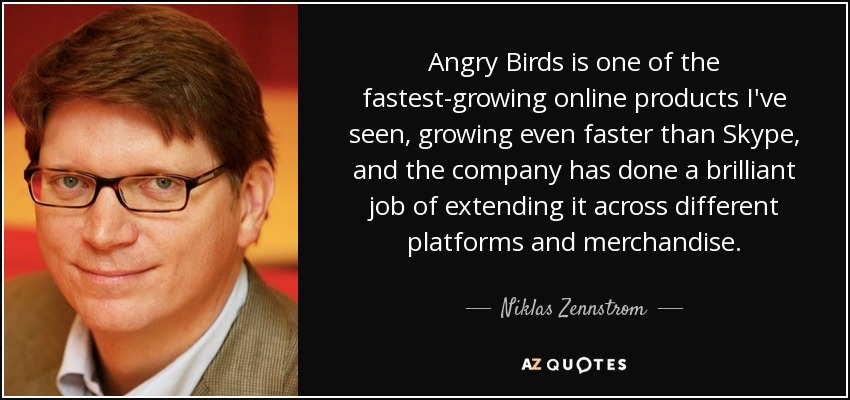Angry Birds is one of the fastest-growing online products I've seen, growing even faster than Skype, and the company has done a brilliant job of extending it across different platforms and merchandise. - Niklas Zennstrom