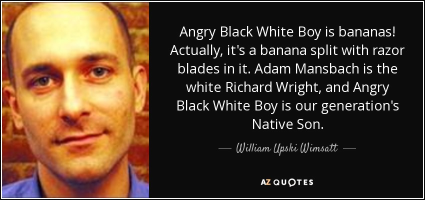Angry Black White Boy is bananas! Actually, it's a banana split with razor blades in it. Adam Mansbach is the white Richard Wright, and Angry Black White Boy is our generation's Native Son. - William Upski Wimsatt