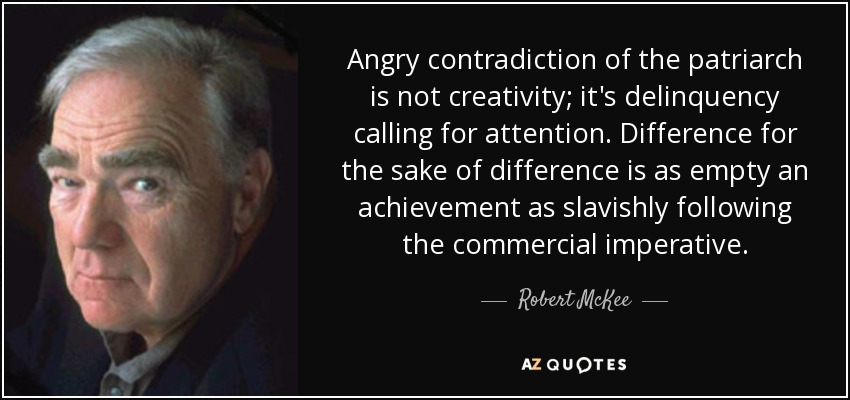 Angry contradiction of the patriarch is not creativity; it's delinquency calling for attention. Difference for the sake of difference is as empty an achievement as slavishly following the commercial imperative. - Robert McKee