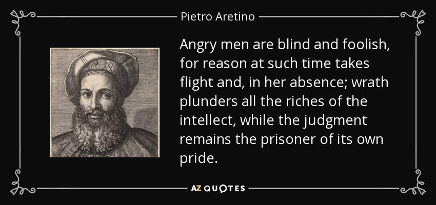 Angry men are blind and foolish, for reason at such time takes flight and, in her absence; wrath plunders all the riches of the intellect, while the judgment remains the prisoner of its own pride. - Pietro Aretino