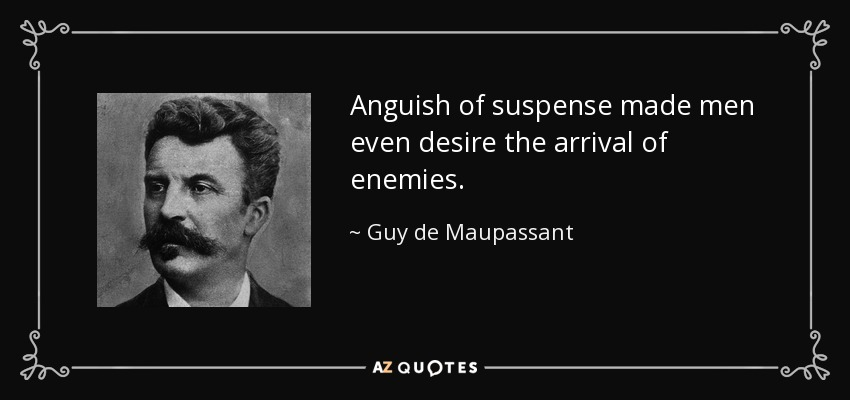 Anguish of suspense made men even desire the arrival of enemies. - Guy de Maupassant